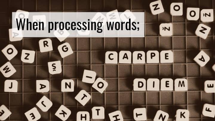 When Processing Words; Carpe Diem